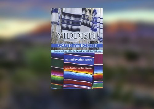 Yiddish South of the Border. An Anthology of Latin American Yiddish Writing, edited by Alan Astro
